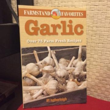 Farmstand Favorites: Garlic: Farmstand Favorites : Over 75 Farm-Fresh Recipes