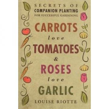 Carrots Love Tomatoes & Roses Love Garlic: Secrets..., Riotte, Louise 1580178294