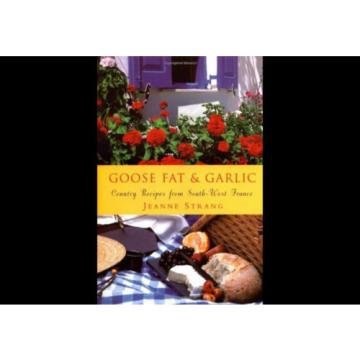 Goose Fat and Garlic : Country Recipes from South-West France Jeanne Strang