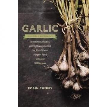 Garlic, an Edible Biography: The History, Politics, and Mythology Behind the Wor