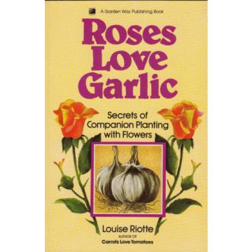 Roses Love Garlic: Secrets of Companion Planting with Flowers by Louise...